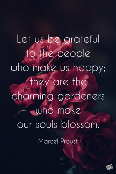 Let us be grateful to the people who make us happy; they are the charming gardeners who make our souls blossom. Marcel Proust