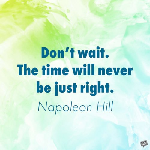 Don't wait. The time will never be just right. Napoleon Hill