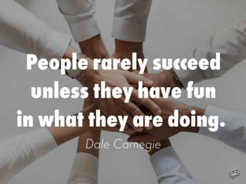 People rarely succeed unless they have fun in what they are doing. Dale Carnegie