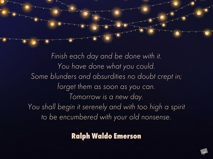 Finish each day and be done with it. You have done what you could. Some blunders and absurdities no doubt crept in; forget them as soon as you can. Tomorrow is a new day. You shall begin it serenely and with too high a spirit to be encumbered with your old nonsense. Ralph Waldo Emerson