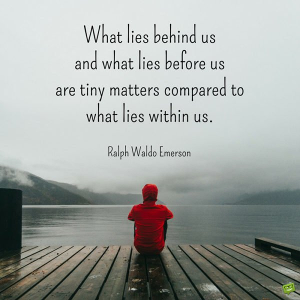 What lies behind us and what lies before us are tiny matters compared to what lies within us. Ralph Waldo Emerson