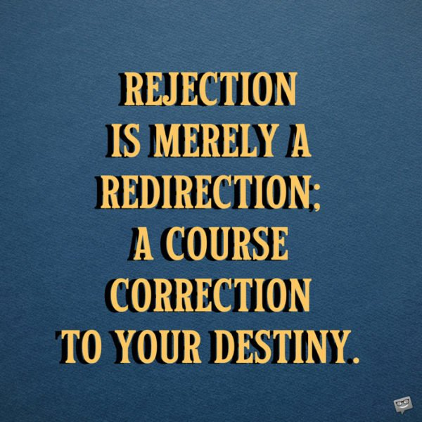 Rejection is merely a redirection; a course correction to your destiny. Bryant McGill