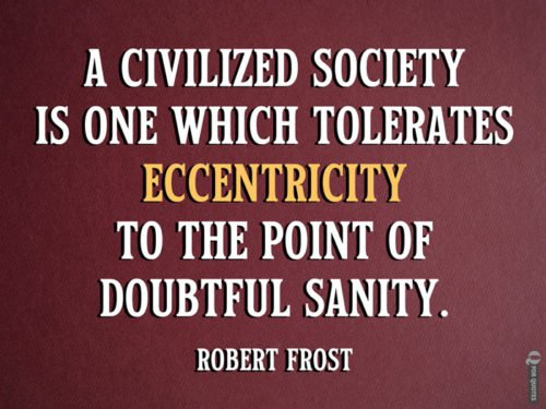 A civilized society is one which tolerates eccentricity to the point of doubtful sanity. Robert Frost