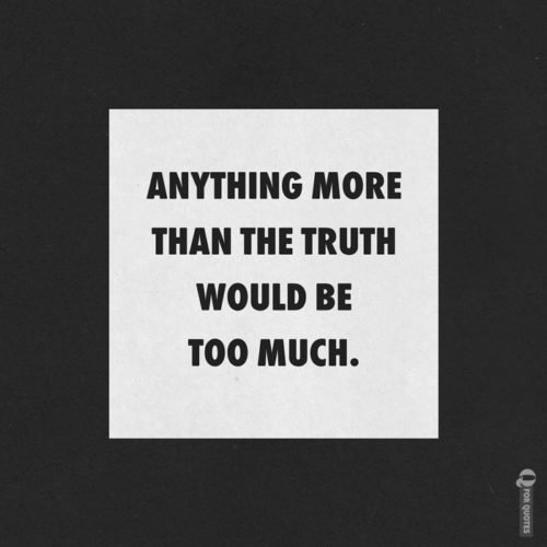 Anything more than the truth would be too much. Robert Frost