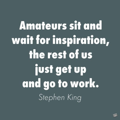 Amateurs sit and wait for inspiration, the rest of us just get up and go to work. Stephen King