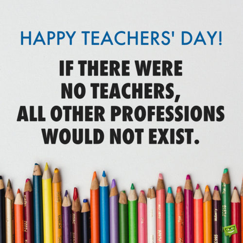 Happy Teachers' Day! If there were no teachers, all other professions would not exist.