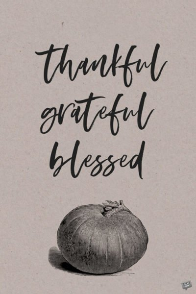 Thankful, grateful, blessed.