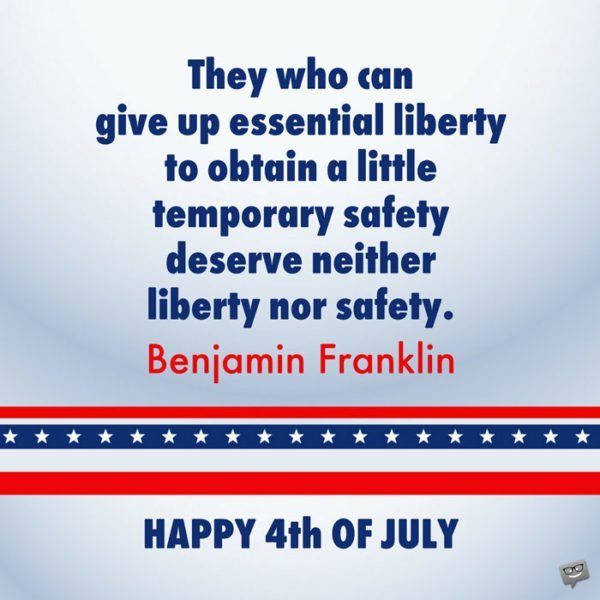 They who can give up essential liberty to obtain a little temporary safety deserve neither liberty nor safety. Benjamin Franklin. Happy 4th of July!