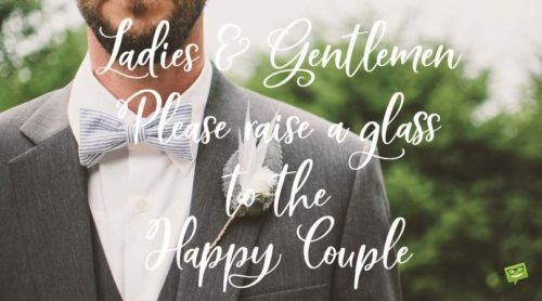 Ladies and Gentlemen, please raise a glass to the Happy Couple.