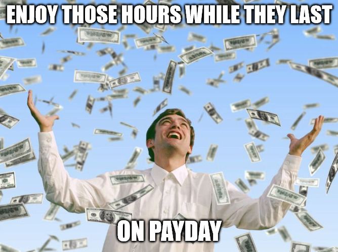 Enjoy those hours while they last on payday - Money rain meme