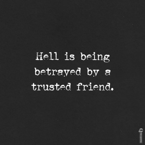 Hell is being betrayed by a trusted friend.
