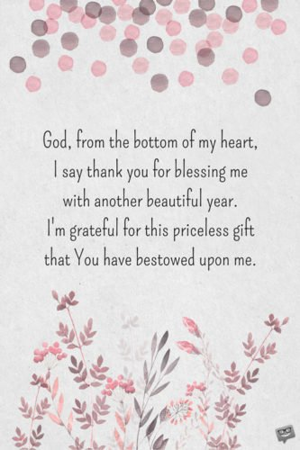 God, from the bottom of my heart, I say thank you for blessing me with another beautiful year. I'm grateful for this priceless gift that You have freely bestowed upon me.
