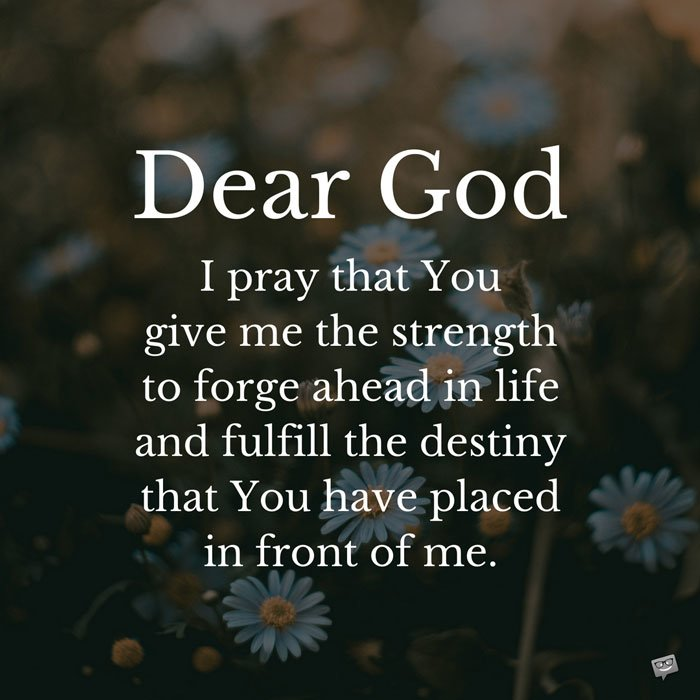 Dear God Today I Pray That You Give Me The Strength To Forge Ahead In Life And Fulfill Destiny Have Placed Front Of