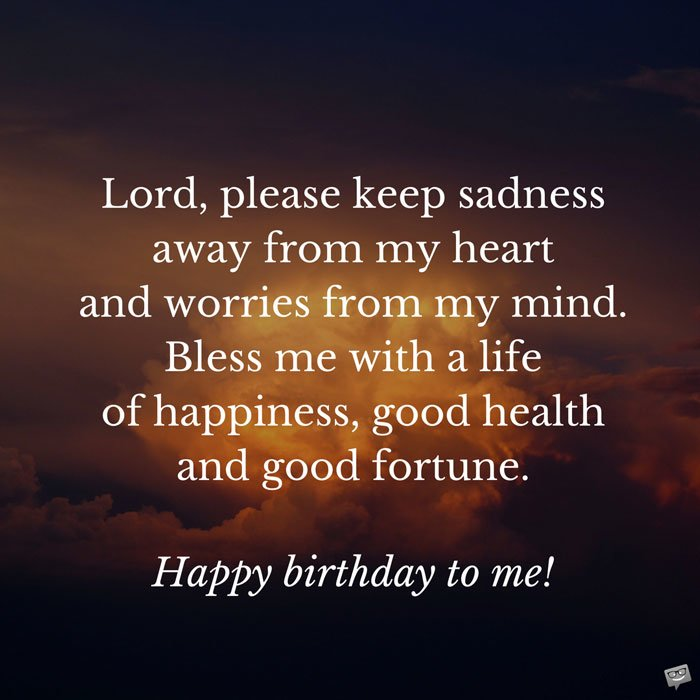 Please Keep Sadness Away From My Heart And Worries Mind Bless Me With A Life Of Happiness Good Health Fortune Happy Birthday To