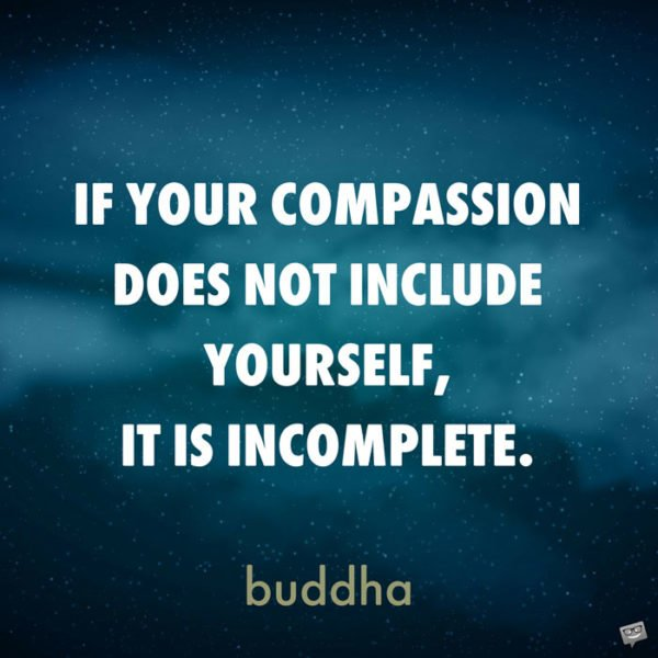 If your compassion does not include yourself, it is incomplete. Buddha