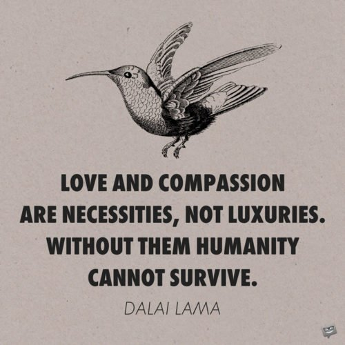 Love and compassion are necessities, not luxuries. Without them humanity cannot survive. Dalai Lama