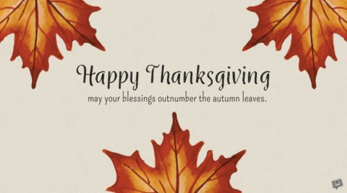 Happy Thanksgiving. May your blessings outnumber the autumn leaves.