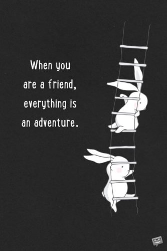 When you are a friend, everything is an adventure.