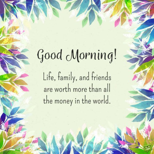 Good morning! Life family, and friends are worth more than all the money in the world.