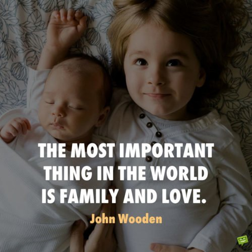 The most important thing in the world is family and love. John Wooden