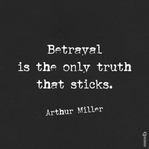 Betrayal is the only truth that sticks. Arthur Miller