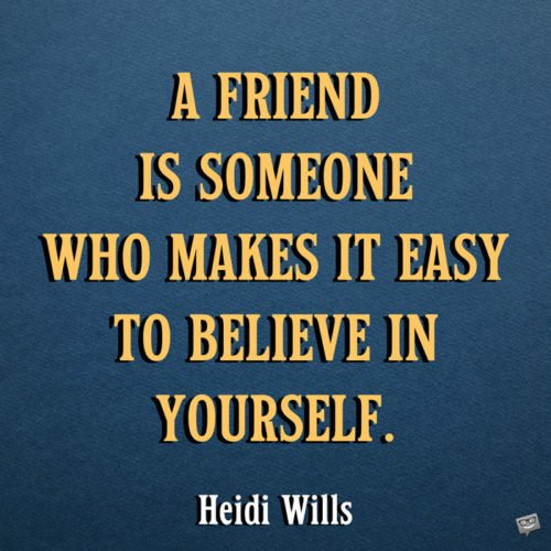 A friend is someone who makes it easy to believe in yourself. Heidi Wills