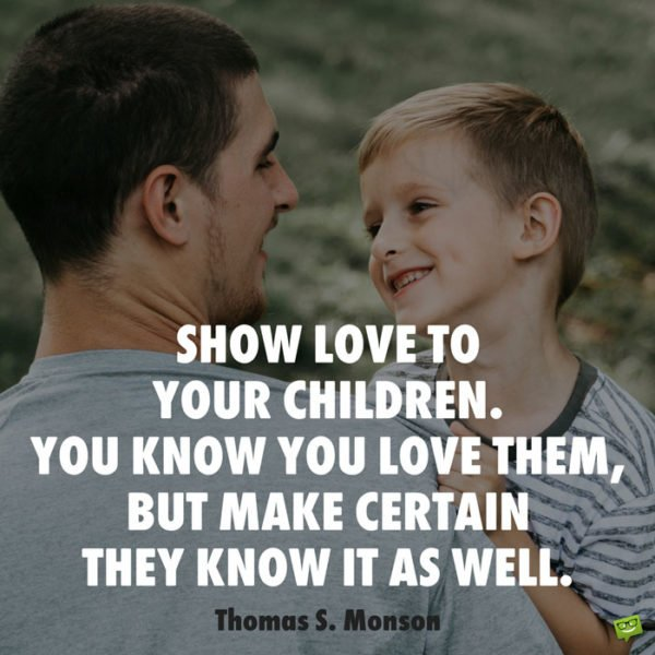 Show love to your children. You know you love them, but make certain they know it as well. Thomas S. Monson