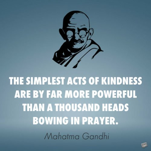 The simplest acts of kindness are by far more powerful than a thousand heads bowing in prayer. Mahatma Gandhi