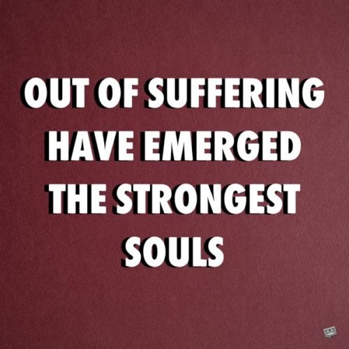 Out of suffering have emerged the strongest souls. Kahlil Gibran