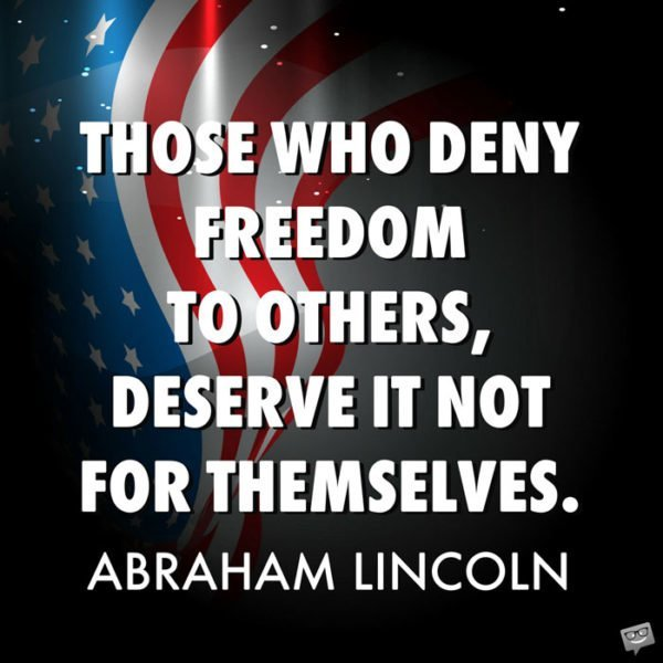 Those who deny freedom to others, deserve it not for themselves. Abraham Lincoln