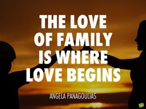 The love of family is where love begins. Angela Panagoulias