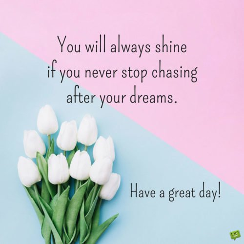 You will always shine if you never stop chasing after your dreams. Have a great day!