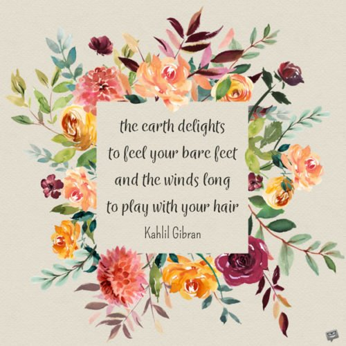 the earth delights to feel your bare feet and the winds long to play with your hair. Kahlil Gibran