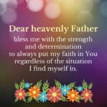 Dear heavenly Father, bless me with the strength and determination to always put my faith in you regardless of the situation I find myself in.