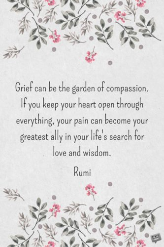 Grief can be the garden of compassion. If you keep your heart open through everything, your pain can become your greatest ally in your life's search for love and wisdom. Rumi