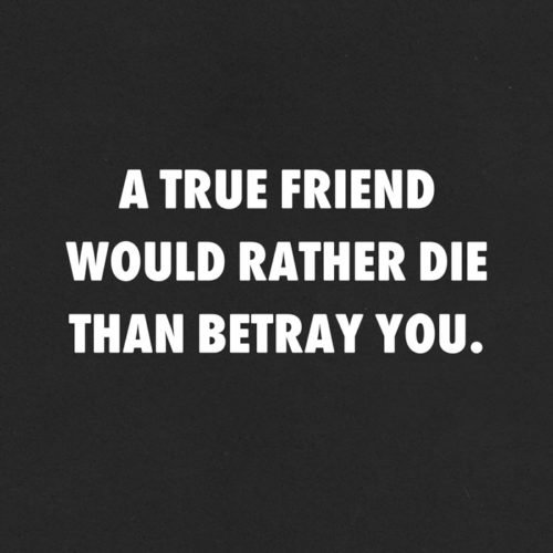 A true friend would rather die than betray you.