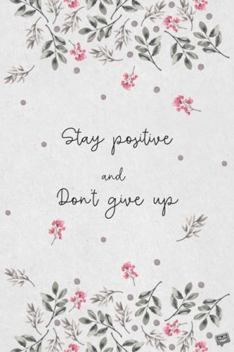 Stay positive and don't give up.