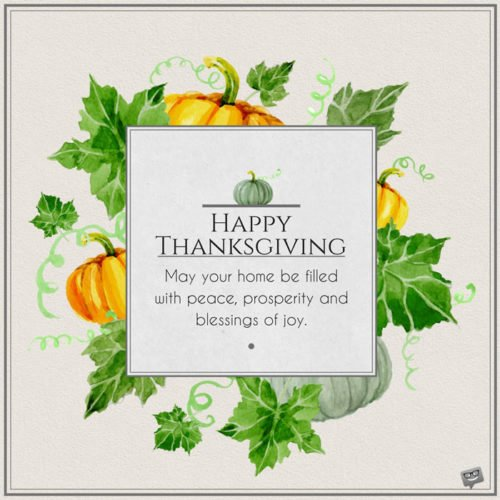 Happy Thanksgiving. May your home be filled with peace, prosperity and blessings of joy.