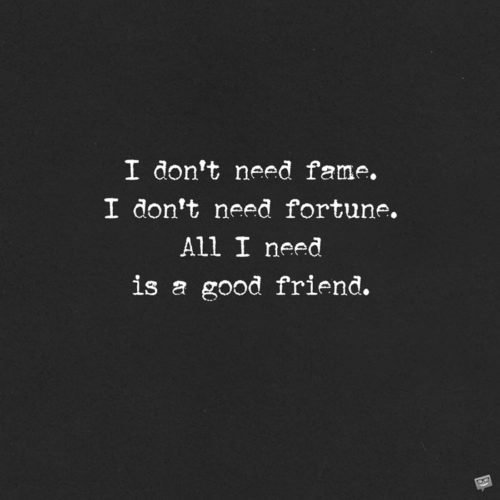 I don't need fame. I don't need fortune. All I need is a good friend.