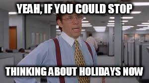 Yeah, if you could stop thinking about holidays now...