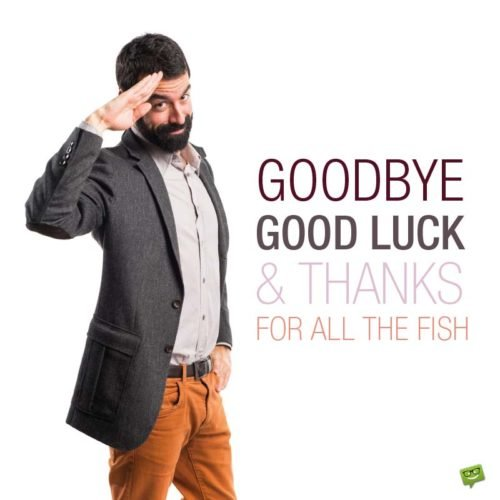 Goodbye, good luck and thanks for all the fish!