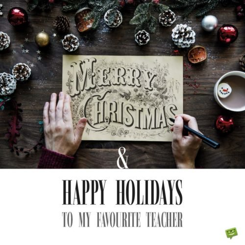 Merry Christmas and Happy Holidays to my favourite teacher.