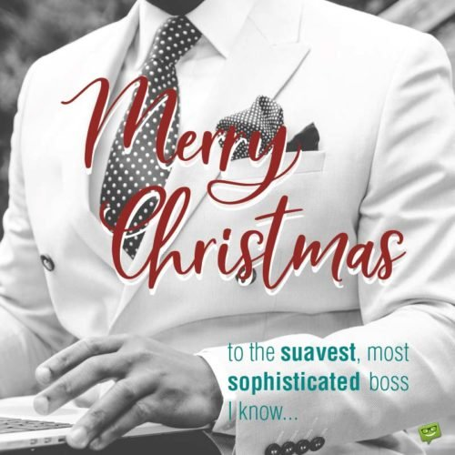 Merry Christmas to the suavest, most sophisticated boss I know...