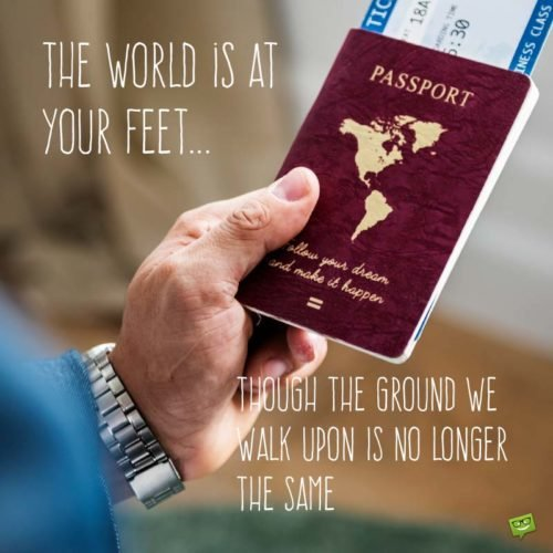 The world is at your feet... though the ground we walk upon is no longer the same.