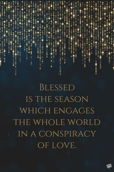 Blessed is the season which engages the whole world in a conspiracy of love. Hamilton Wright Mabie
