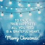To enjoy true happiness all you need is a grateful heart. Merry Christmas!