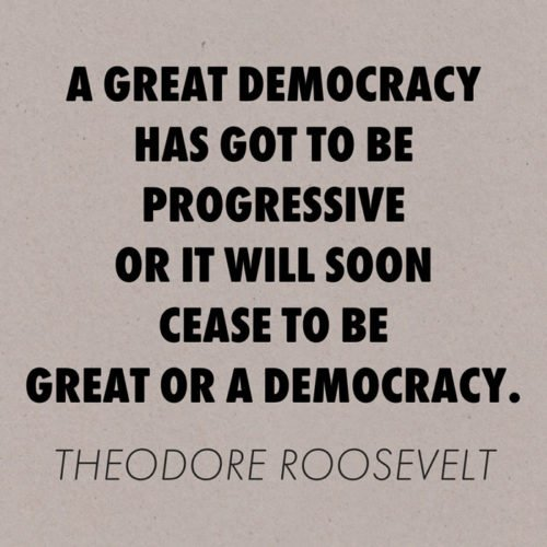 A great democracy has got to be progressive or it will soon cease to be great or a democracy. Theodore Roosevelt