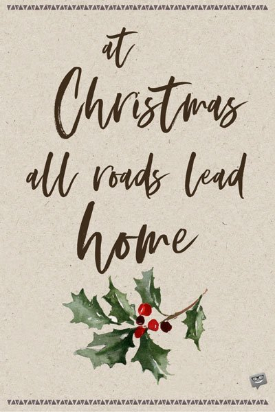 At Christmas all roads lead home.