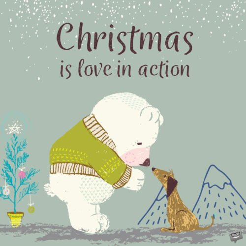 Christmas is love in action.