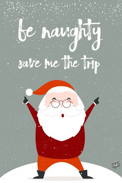 Be naughty! Save me the trip!